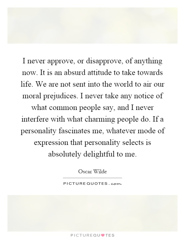 I never approve, or disapprove, of anything now. It is an absurd attitude to take towards life. We are not sent into the world to air our moral prejudices. I never take any notice of what common people say, and I never interfere with what charming people do. If a personality fascinates me, whatever mode of expression that personality selects is absolutely delightful to me Picture Quote #1