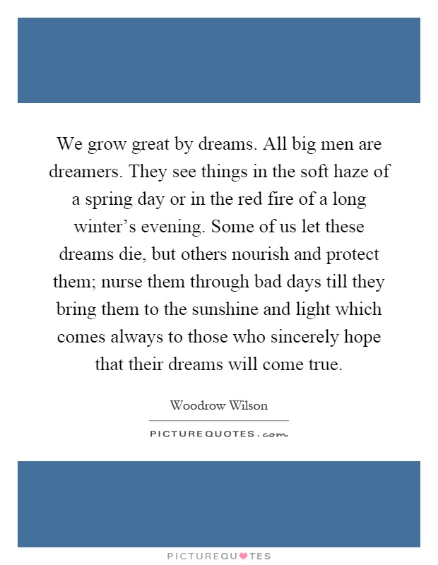 We grow great by dreams. All big men are dreamers. They see things in the soft haze of a spring day or in the red fire of a long winter's evening. Some of us let these dreams die, but others nourish and protect them; nurse them through bad days till they bring them to the sunshine and light which comes always to those who sincerely hope that their dreams will come true Picture Quote #1