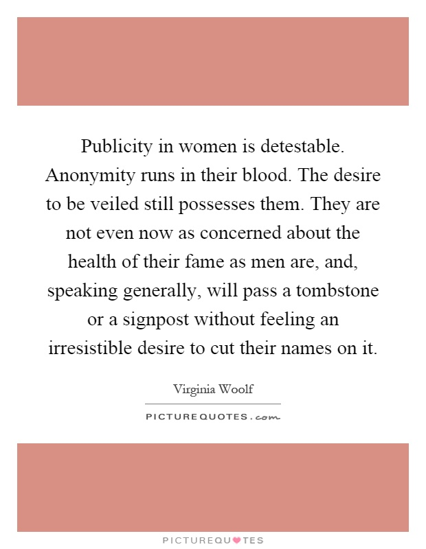 Publicity in women is detestable. Anonymity runs in their blood. The desire to be veiled still possesses them. They are not even now as concerned about the health of their fame as men are, and, speaking generally, will pass a tombstone or a signpost without feeling an irresistible desire to cut their names on it Picture Quote #1