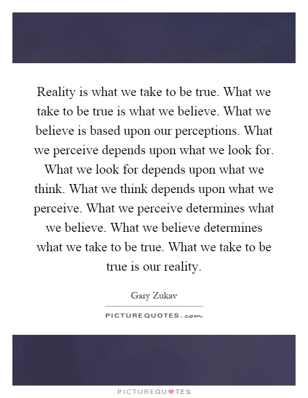 Reality is what we take to be true. What we take to be true is what we believe. What we believe is based upon our perceptions. What we perceive depends upon what we look for. What we look for depends upon what we think. What we think depends upon what we perceive. What we perceive determines what we believe. What we believe determines what we take to be true. What we take to be true is our reality Picture Quote #1