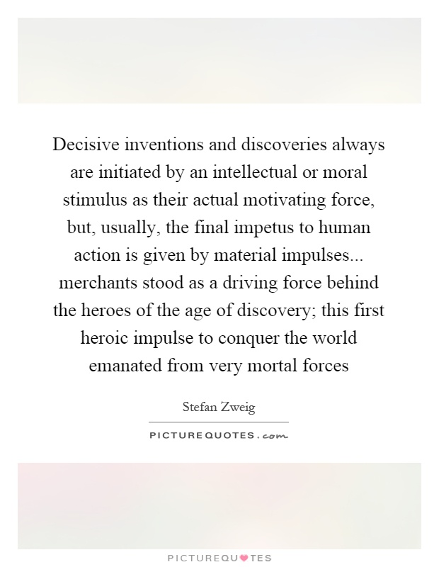 Decisive inventions and discoveries always are initiated by an intellectual or moral stimulus as their actual motivating force, but, usually, the final impetus to human action is given by material impulses... merchants stood as a driving force behind the heroes of the age of discovery; this first heroic impulse to conquer the world emanated from very mortal forces Picture Quote #1