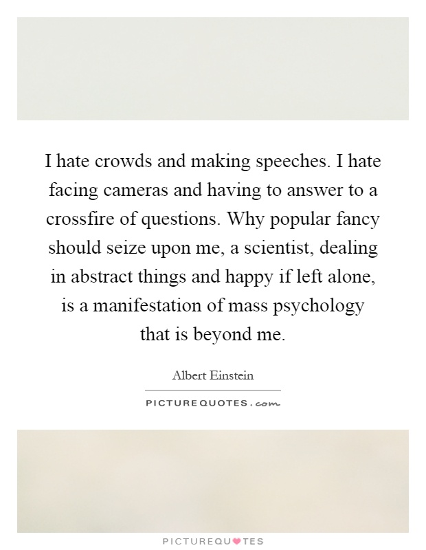 I hate crowds and making speeches. I hate facing cameras and having to answer to a crossfire of questions. Why popular fancy should seize upon me, a scientist, dealing in abstract things and happy if left alone, is a manifestation of mass psychology that is beyond me Picture Quote #1