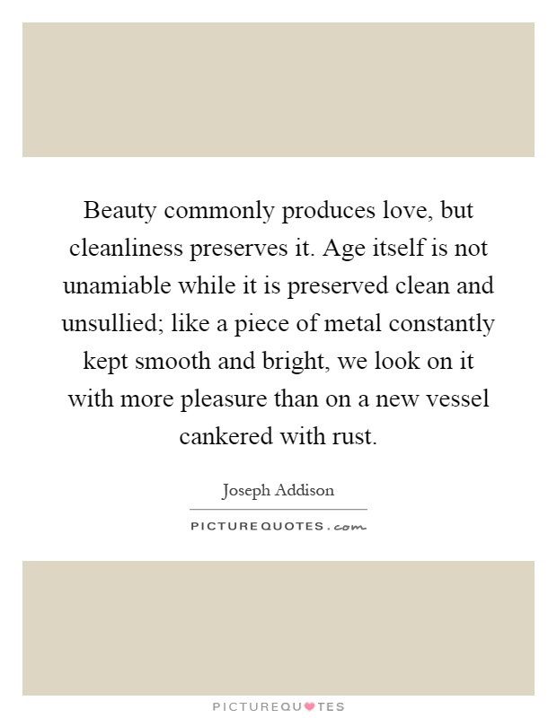 Beauty commonly produces love, but cleanliness preserves it. Age itself is not unamiable while it is preserved clean and unsullied; like a piece of metal constantly kept smooth and bright, we look on it with more pleasure than on a new vessel cankered with rust Picture Quote #1