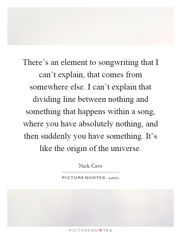 There's an element to songwriting that I can't explain, that comes from somewhere else. I can't explain that dividing line between nothing and something that happens within a song, where you have absolutely nothing, and then suddenly you have something. It's like the origin of the universe Picture Quote #1