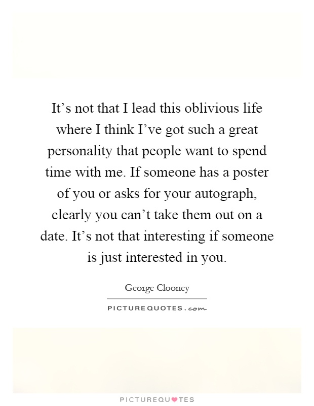 It's not that I lead this oblivious life where I think I've got such a great personality that people want to spend time with me. If someone has a poster of you or asks for your autograph, clearly you can't take them out on a date. It's not that interesting if someone is just interested in you Picture Quote #1
