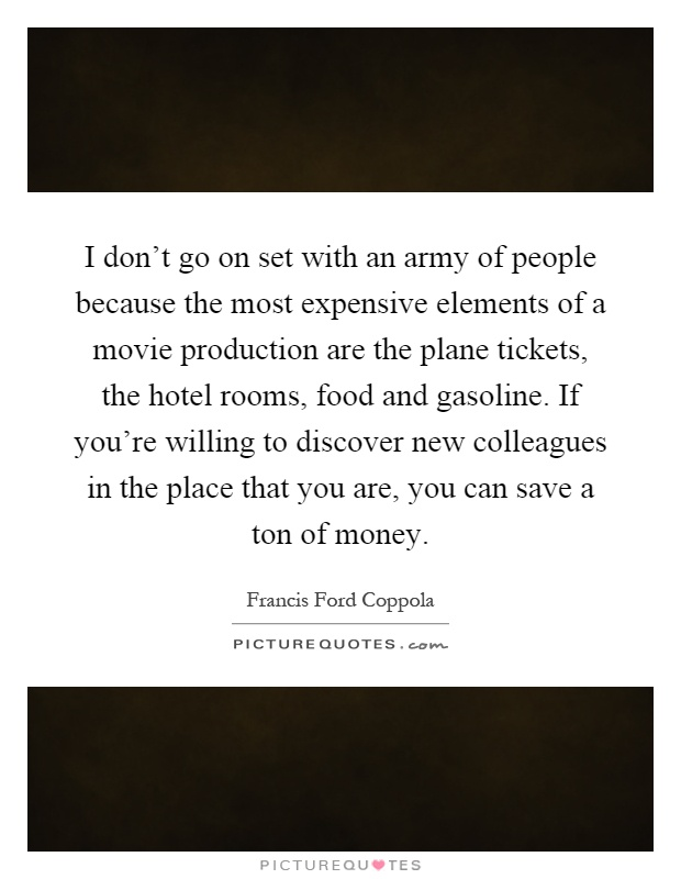 I don't go on set with an army of people because the most expensive elements of a movie production are the plane tickets, the hotel rooms, food and gasoline. If you're willing to discover new colleagues in the place that you are, you can save a ton of money Picture Quote #1