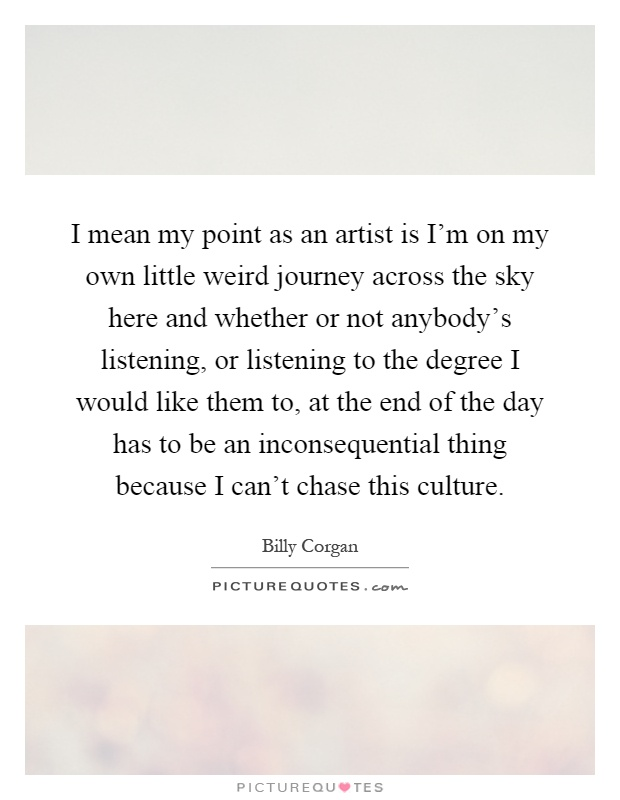 I mean my point as an artist is I'm on my own little weird journey across the sky here and whether or not anybody's listening, or listening to the degree I would like them to, at the end of the day has to be an inconsequential thing because I can't chase this culture Picture Quote #1