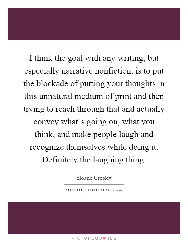 I think the goal with any writing, but especially narrative nonfiction, is to put the blockade of putting your thoughts in this unnatural medium of print and then trying to reach through that and actually convey what's going on, what you think, and make people laugh and recognize themselves while doing it. Definitely the laughing thing Picture Quote #1