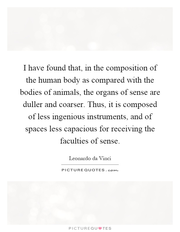 I have found that, in the composition of the human body as compared with the bodies of animals, the organs of sense are duller and coarser. Thus, it is composed of less ingenious instruments, and of spaces less capacious for receiving the faculties of sense Picture Quote #1