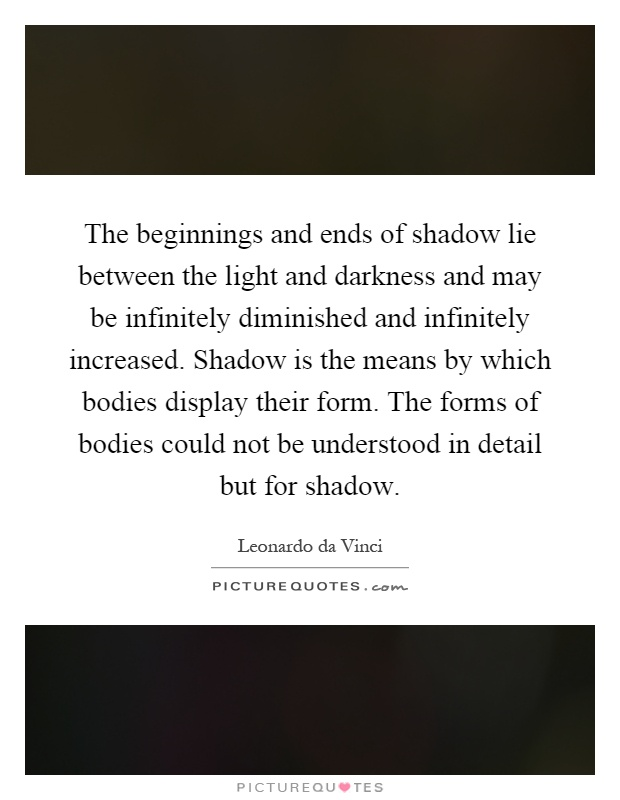 The beginnings and ends of shadow lie between the light and darkness and may be infinitely diminished and infinitely increased. Shadow is the means by which bodies display their form. The forms of bodies could not be understood in detail but for shadow Picture Quote #1