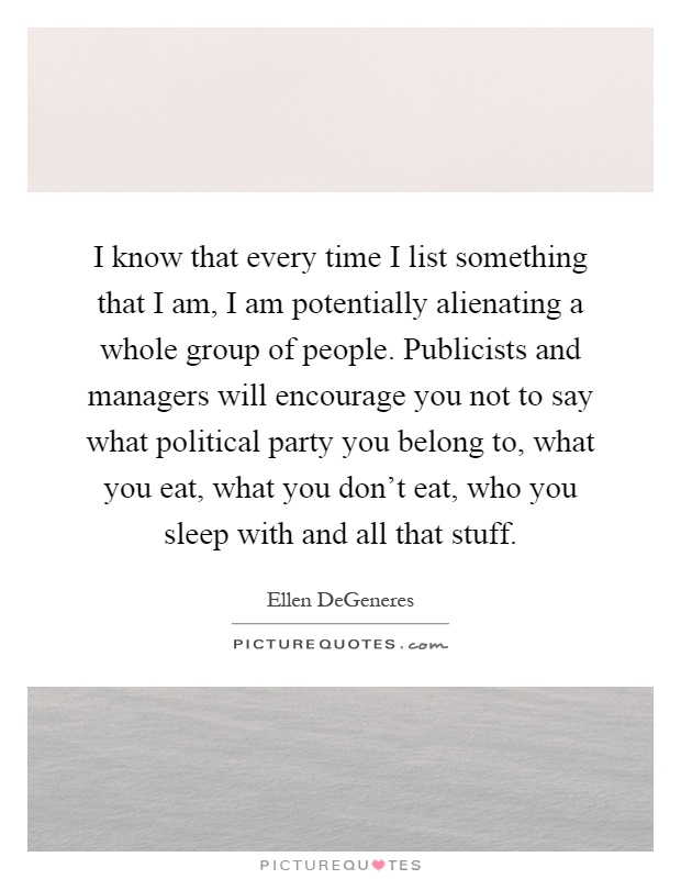 I know that every time I list something that I am, I am potentially alienating a whole group of people. Publicists and managers will encourage you not to say what political party you belong to, what you eat, what you don't eat, who you sleep with and all that stuff Picture Quote #1