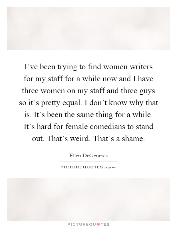 I've been trying to find women writers for my staff for a while now and I have three women on my staff and three guys so it's pretty equal. I don't know why that is. It's been the same thing for a while. It's hard for female comedians to stand out. That's weird. That's a shame Picture Quote #1