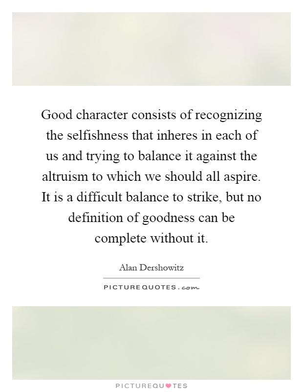 Good character consists of recognizing the selfishness that inheres in each of us and trying to balance it against the altruism to which we should all aspire. It is a difficult balance to strike, but no definition of goodness can be complete without it Picture Quote #1