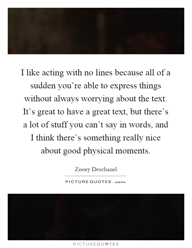 I like acting with no lines because all of a sudden you're able to express things without always worrying about the text. It's great to have a great text, but there's a lot of stuff you can't say in words, and I think there's something really nice about good physical moments Picture Quote #1