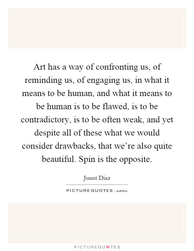 Art has a way of confronting us, of reminding us, of engaging us, in what it means to be human, and what it means to be human is to be flawed, is to be contradictory, is to be often weak, and yet despite all of these what we would consider drawbacks, that we're also quite beautiful. Spin is the opposite Picture Quote #1