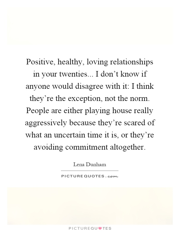 Positive, healthy, loving relationships in your twenties... I don't know if anyone would disagree with it: I think they're the exception, not the norm. People are either playing house really aggressively because they're scared of what an uncertain time it is, or they're avoiding commitment altogether Picture Quote #1