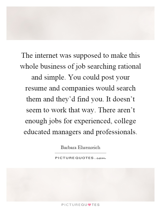 The internet was supposed to make this whole business of job searching rational and simple. You could post your resume and companies would search them and they'd find you. It doesn't seem to work that way. There aren't enough jobs for experienced, college educated managers and professionals Picture Quote #1