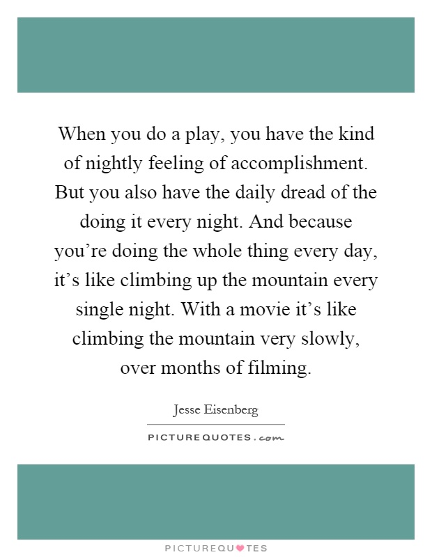 When you do a play, you have the kind of nightly feeling of accomplishment. But you also have the daily dread of the doing it every night. And because you're doing the whole thing every day, it's like climbing up the mountain every single night. With a movie it's like climbing the mountain very slowly, over months of filming Picture Quote #1