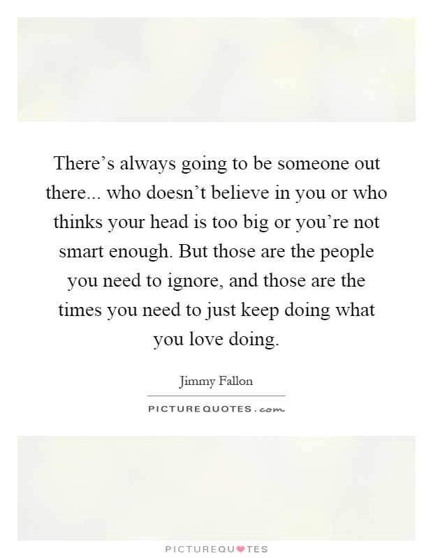There's always going to be someone out there... who doesn't believe in you or who thinks your head is too big or you're not smart enough. But those are the people you need to ignore, and those are the times you need to just keep doing what you love doing Picture Quote #1