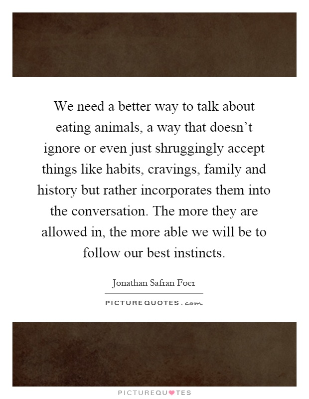 We need a better way to talk about eating animals, a way that doesn't ignore or even just shruggingly accept things like habits, cravings, family and history but rather incorporates them into the conversation. The more they are allowed in, the more able we will be to follow our best instincts Picture Quote #1