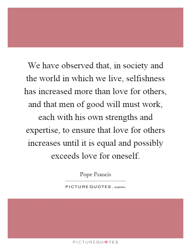 We have observed that, in society and the world in which we live, selfishness has increased more than love for others, and that men of good will must work, each with his own strengths and expertise, to ensure that love for others increases until it is equal and possibly exceeds love for oneself Picture Quote #1