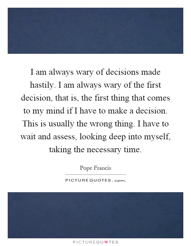 I am always wary of decisions made hastily. I am always wary of the first decision, that is, the first thing that comes to my mind if I have to make a decision. This is usually the wrong thing. I have to wait and assess, looking deep into myself, taking the necessary time Picture Quote #1