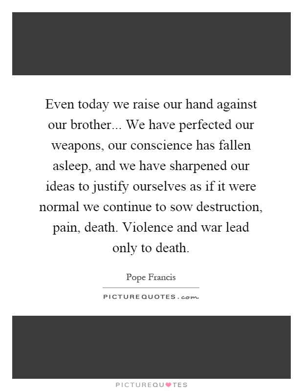 Even today we raise our hand against our brother... We have perfected our weapons, our conscience has fallen asleep, and we have sharpened our ideas to justify ourselves as if it were normal we continue to sow destruction, pain, death. Violence and war lead only to death Picture Quote #1