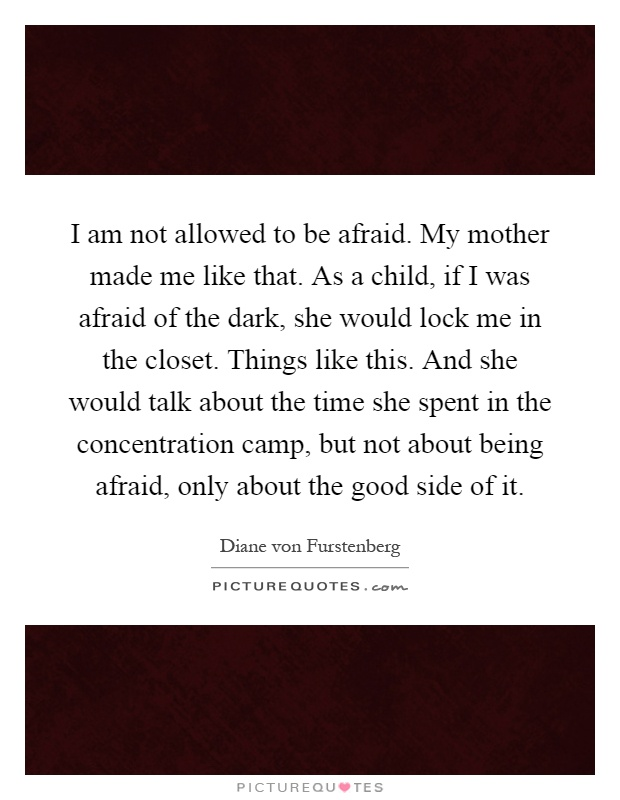 I am not allowed to be afraid. My mother made me like that. As a child, if I was afraid of the dark, she would lock me in the closet. Things like this. And she would talk about the time she spent in the concentration camp, but not about being afraid, only about the good side of it Picture Quote #1