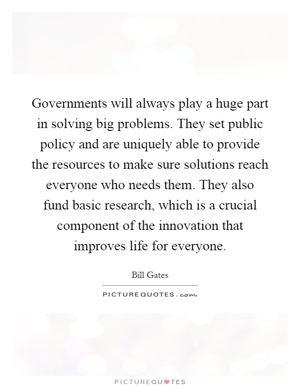 Governments will always play a huge part in solving big problems. They set public policy and are uniquely able to provide the resources to make sure solutions reach everyone who needs them. They also fund basic research, which is a crucial component of the innovation that improves life for everyone Picture Quote #1