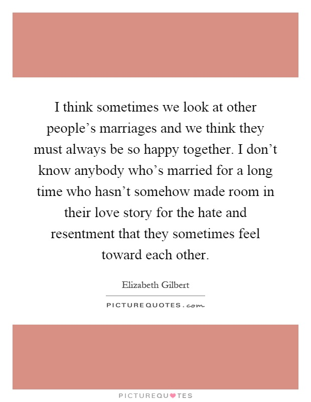 I think sometimes we look at other people's marriages and we think they must always be so happy together. I don't know anybody who's married for a long time who hasn't somehow made room in their love story for the hate and resentment that they sometimes feel toward each other Picture Quote #1
