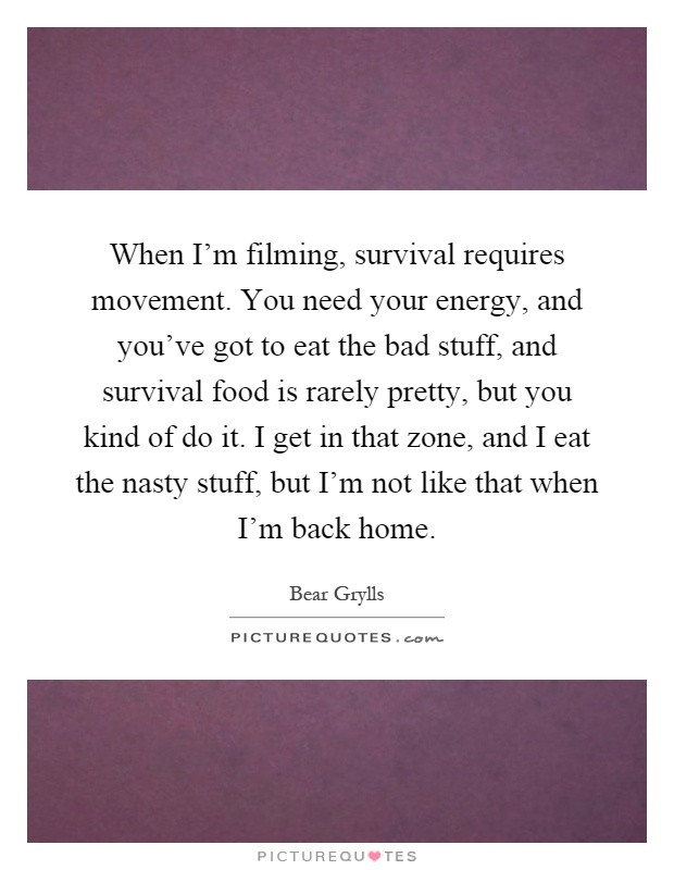 When I'm filming, survival requires movement. You need your energy, and you've got to eat the bad stuff, and survival food is rarely pretty, but you kind of do it. I get in that zone, and I eat the nasty stuff, but I'm not like that when I'm back home Picture Quote #1