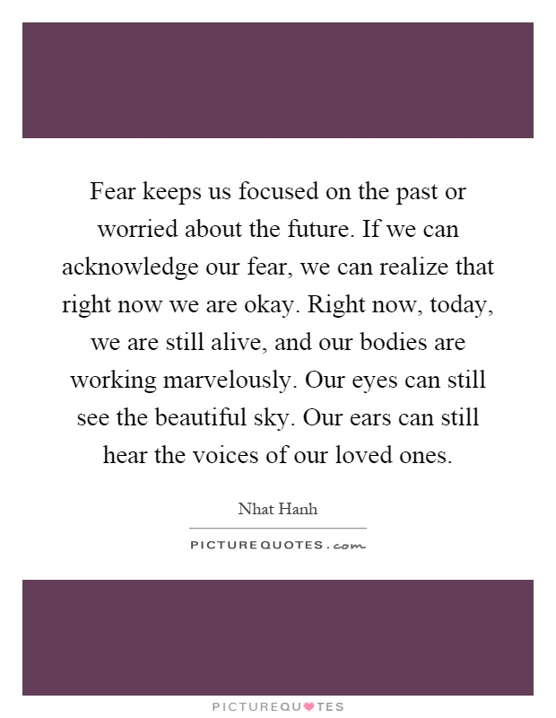 Fear keeps us focused on the past or worried about the future. If we can acknowledge our fear, we can realize that right now we are okay. Right now, today, we are still alive, and our bodies are working marvelously. Our eyes can still see the beautiful sky. Our ears can still hear the voices of our loved ones Picture Quote #1