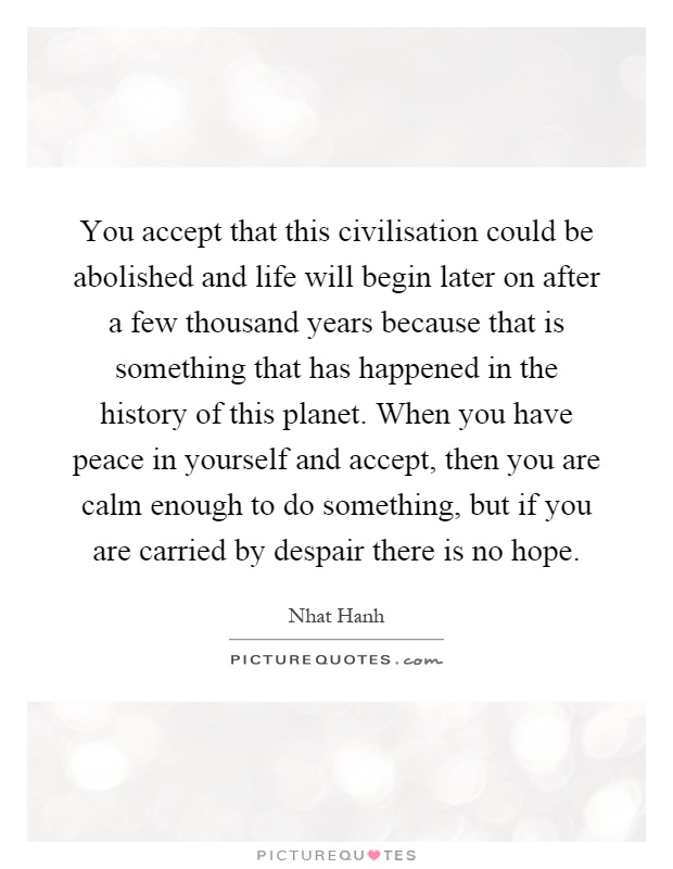 You accept that this civilisation could be abolished and life will begin later on after a few thousand years because that is something that has happened in the history of this planet. When you have peace in yourself and accept, then you are calm enough to do something, but if you are carried by despair there is no hope Picture Quote #1