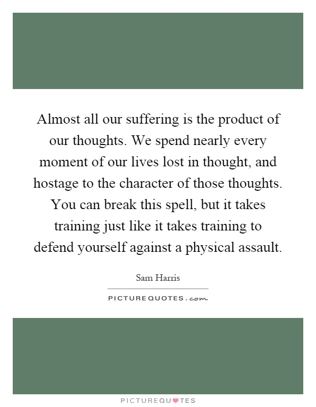 Almost all our suffering is the product of our thoughts. We spend nearly every moment of our lives lost in thought, and hostage to the character of those thoughts. You can break this spell, but it takes training just like it takes training to defend yourself against a physical assault Picture Quote #1