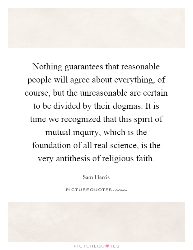 Nothing guarantees that reasonable people will agree about everything, of course, but the unreasonable are certain to be divided by their dogmas. It is time we recognized that this spirit of mutual inquiry, which is the foundation of all real science, is the very antithesis of religious faith Picture Quote #1