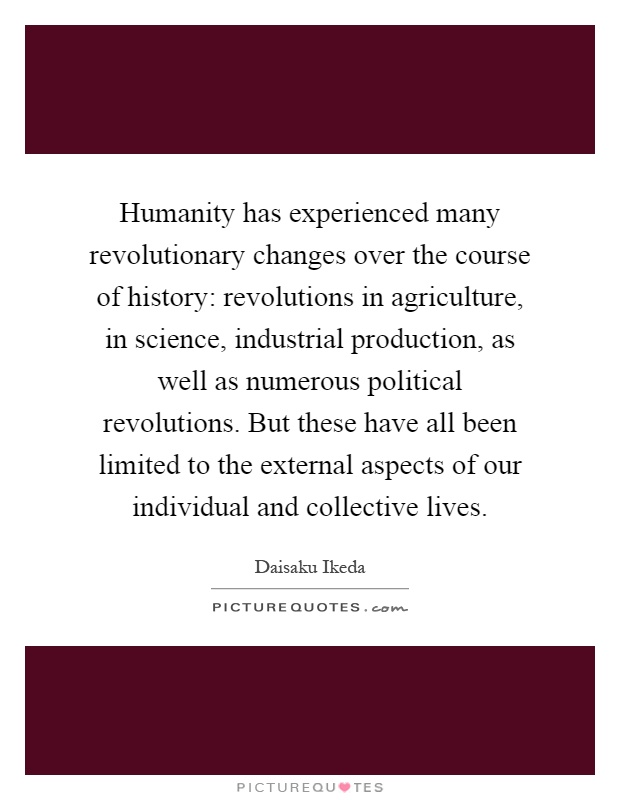 Humanity has experienced many revolutionary changes over the course of history: revolutions in agriculture, in science, industrial production, as well as numerous political revolutions. But these have all been limited to the external aspects of our individual and collective lives Picture Quote #1