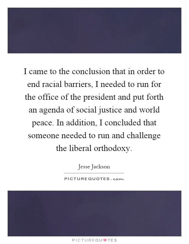 I came to the conclusion that in order to end racial barriers, I needed to run for the office of the president and put forth an agenda of social justice and world peace. In addition, I concluded that someone needed to run and challenge the liberal orthodoxy Picture Quote #1