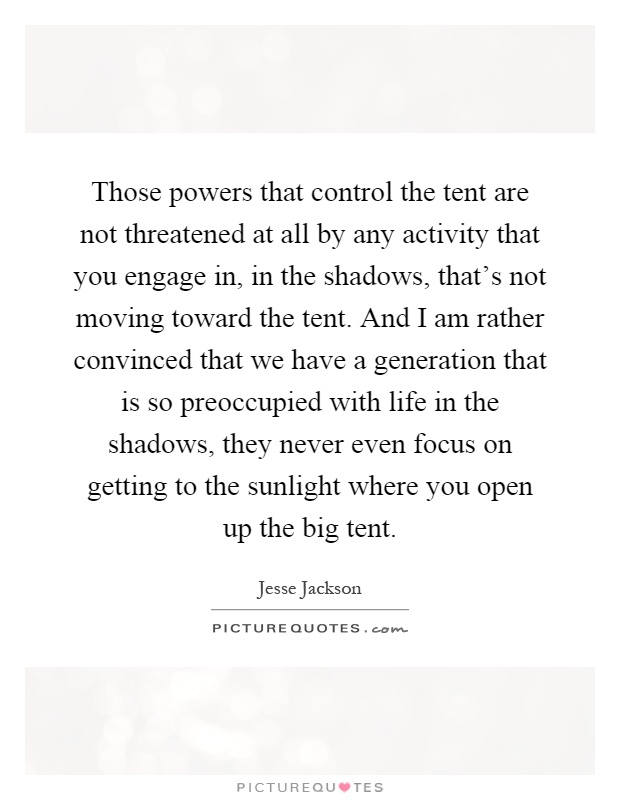 Those powers that control the tent are not threatened at all by any activity that you engage in, in the shadows, that's not moving toward the tent. And I am rather convinced that we have a generation that is so preoccupied with life in the shadows, they never even focus on getting to the sunlight where you open up the big tent Picture Quote #1