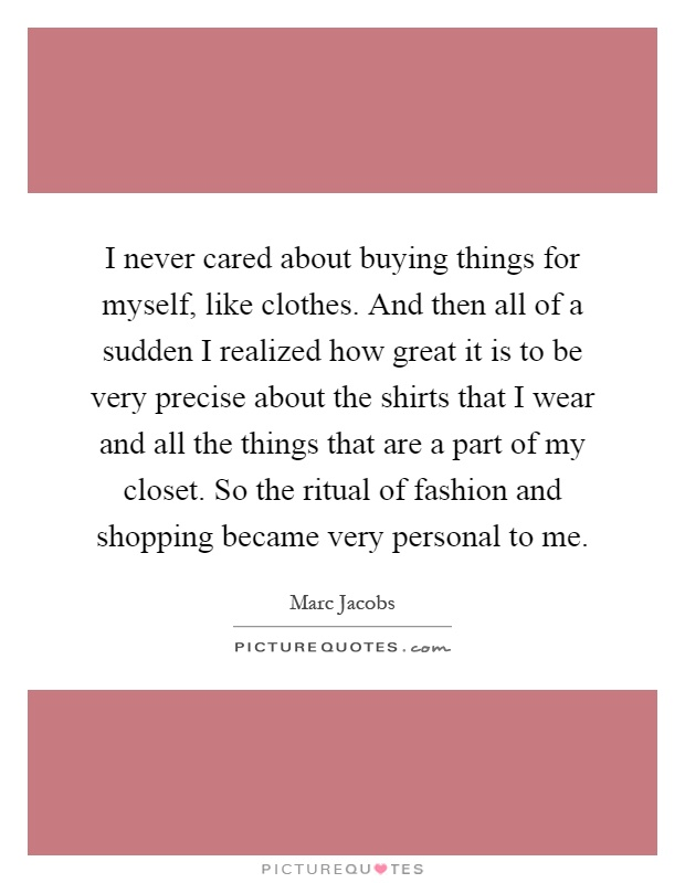 I never cared about buying things for myself, like clothes. And then all of a sudden I realized how great it is to be very precise about the shirts that I wear and all the things that are a part of my closet. So the ritual of fashion and shopping became very personal to me Picture Quote #1