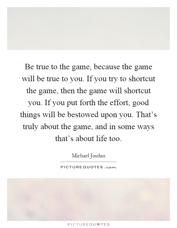 Be true to the game, because the game will be true to you. If you try to shortcut the game, then the game will shortcut you. If you put forth the effort, good things will be bestowed upon you. That's truly about the game, and in some ways that's about life too Picture Quote #1