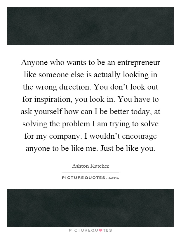 Anyone who wants to be an entrepreneur like someone else is actually looking in the wrong direction. You don't look out for inspiration, you look in. You have to ask yourself how can I be better today, at solving the problem I am trying to solve for my company. I wouldn't encourage anyone to be like me. Just be like you Picture Quote #1