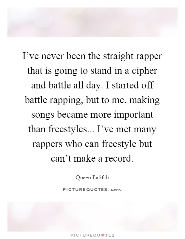 I've never been the straight rapper that is going to stand in a cipher and battle all day. I started off battle rapping, but to me, making songs became more important than freestyles... I've met many rappers who can freestyle but can't make a record Picture Quote #1