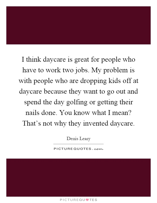 I think daycare is great for people who have to work two jobs. My problem is with people who are dropping kids off at daycare because they want to go out and spend the day golfing or getting their nails done. You know what I mean? That's not why they invented daycare Picture Quote #1