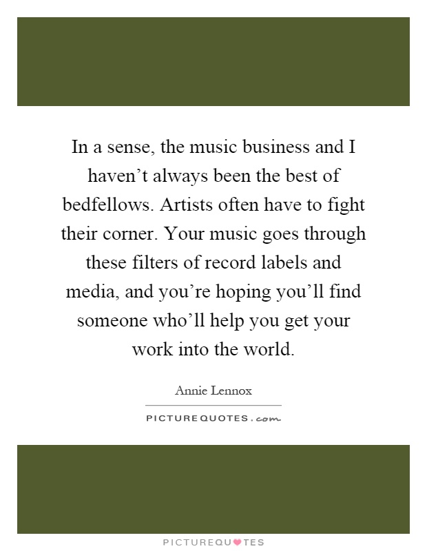 In a sense, the music business and I haven't always been the best of bedfellows. Artists often have to fight their corner. Your music goes through these filters of record labels and media, and you're hoping you'll find someone who'll help you get your work into the world Picture Quote #1