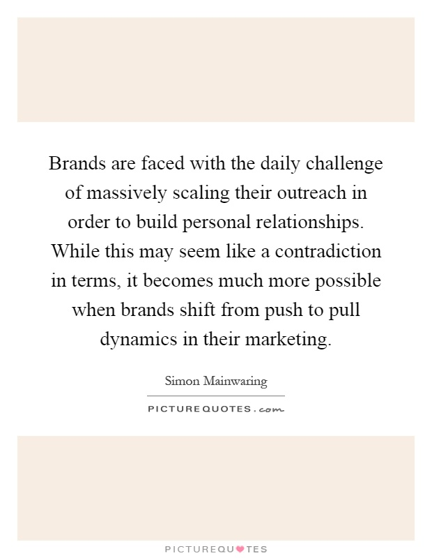 Brands are faced with the daily challenge of massively scaling their outreach in order to build personal relationships. While this may seem like a contradiction in terms, it becomes much more possible when brands shift from push to pull dynamics in their marketing Picture Quote #1