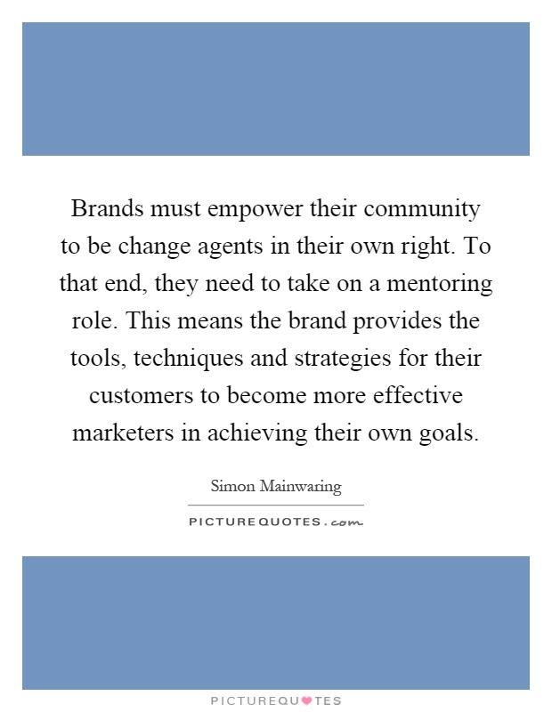 Brands must empower their community to be change agents in their own right. To that end, they need to take on a mentoring role. This means the brand provides the tools, techniques and strategies for their customers to become more effective marketers in achieving their own goals Picture Quote #1
