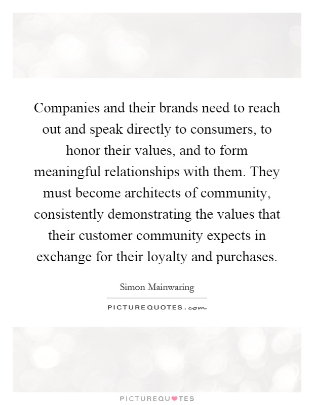 Companies and their brands need to reach out and speak directly to consumers, to honor their values, and to form meaningful relationships with them. They must become architects of community, consistently demonstrating the values that their customer community expects in exchange for their loyalty and purchases Picture Quote #1
