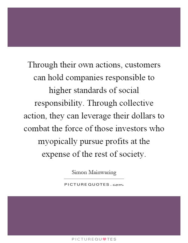 Through their own actions, customers can hold companies responsible to higher standards of social responsibility. Through collective action, they can leverage their dollars to combat the force of those investors who myopically pursue profits at the expense of the rest of society Picture Quote #1