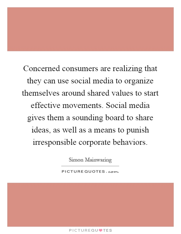 Concerned consumers are realizing that they can use social media to organize themselves around shared values to start effective movements. Social media gives them a sounding board to share ideas, as well as a means to punish irresponsible corporate behaviors Picture Quote #1