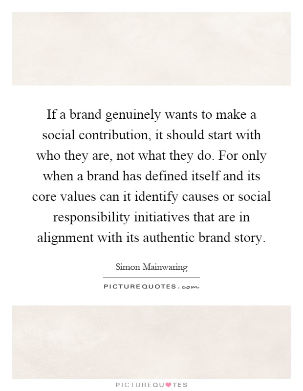 If a brand genuinely wants to make a social contribution, it should start with who they are, not what they do. For only when a brand has defined itself and its core values can it identify causes or social responsibility initiatives that are in alignment with its authentic brand story Picture Quote #1